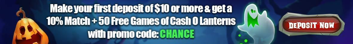 Make your first deposit of $10 or more & get a 10% Match + 50 Free Games of Cash O Lanterns with promo code: CHANCE. Deposit now. First-time deposits only.