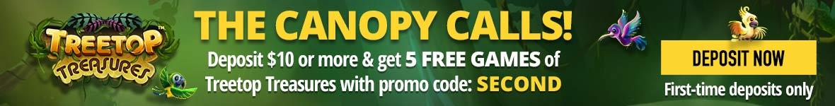 The canopy calls! Deposit ten dollars or more and get five free games of Treetop Treasures with promo code: SECOND. Deposit now.