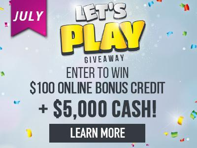 Let's Play Giveaway. Enter to win one hundred dollars online bonus credit plus five thousand dollars cash! Learn more.