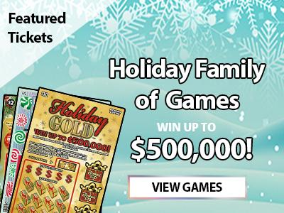 Featured Tickets. Holiday family of games. Win up to five hundred thousand dollars. View games.