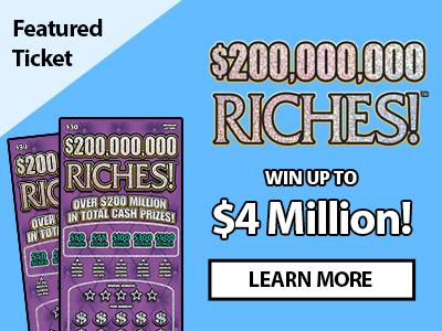 Featured Ticket. $200,000,000 Riches! Win up to four million dollars! Learn more.
