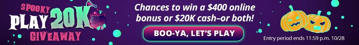 Spooky play twenty k giveaway. Chances to win a four hundred dollar online bonus or twenty thousand dollars or both! Boo-ya let's play.