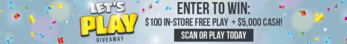 Let's Play Giveaway. Enter to win one-hundred dollars in-store free play plus five thousand dollars cash. Scan or play today.