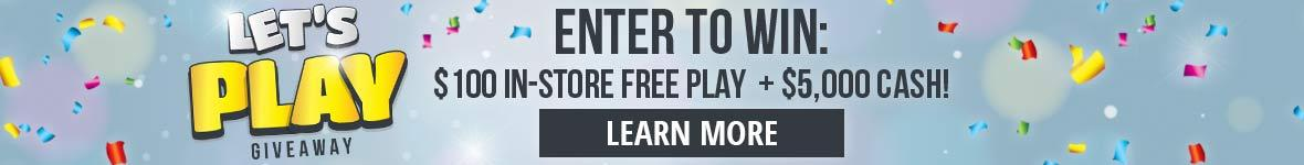Let's play giveaway. Enter to win one hundred dollars in-store free play plus five thousand dollars cash! Learn more.
