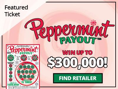 Featured Ticket. Peppermint Payout. Win up to three hundred thousand dollars! Find retailer.