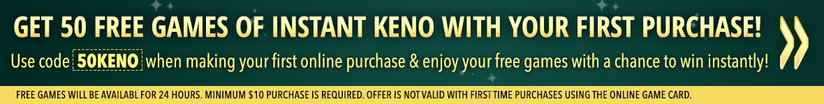 Get fifty free games on instant keno with your first purchase! Use code 50KENO when making your first online purchase and enjoy your free games with a chance to win instantly! Free games will be available for twenty four hours. Minimum ten dollar purcha