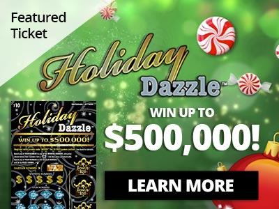 Featured ticket. Holiday Dazzle. Win up to five hundred thousand dollars. Learn more.